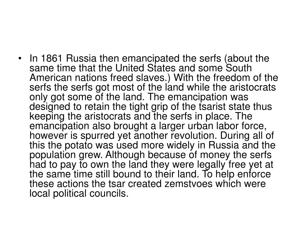 In 1861 Russia then emancipated the serfs (about the same time that the United States and some South American nations freed slaves.) With the freedom of the serfs the serfs got most of the land while the aristocrats only got some of the land. The emancipation was designed to retain the tight grip of the tsarist state thus keeping the aristocrats and the serfs in place. The emancipation also brought a larger urban labor force, however is spurred yet another revolution. During all of this the potato was used more widely in Russia and the population grew. Although because of money the serfs had to pay to own the land they were legally free yet at the same time still bound to their land. To help enforce these actions the tsar created zemstvoes which were local political councils.