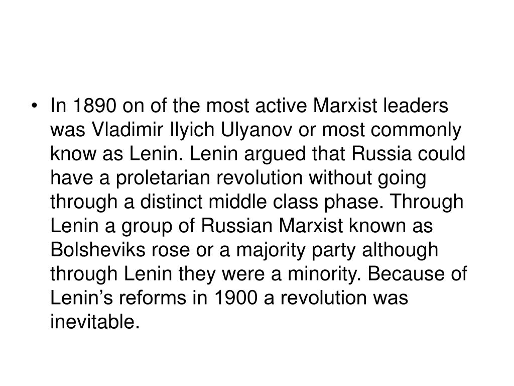 In 1890 on of the most active Marxist leaders was Vladimir Ilyich Ulyanov or most commonly know as Lenin. Lenin argued that Russia could have a proletarian revolution without going through a distinct middle class phase. Through Lenin a group of Russian Marxist known as Bolsheviks rose or a majority party although through Lenin they were a minority. Because of Lenin's reforms in 1900 a revolution was inevitable.