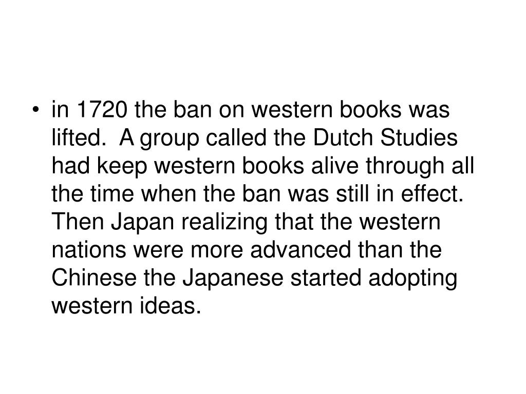 in 1720 the ban on western books was lifted.  A group called the Dutch Studies had keep western books alive through all the time when the ban was still in effect. Then Japan realizing that the western nations were more advanced than the Chinese the Japanese started adopting western ideas.