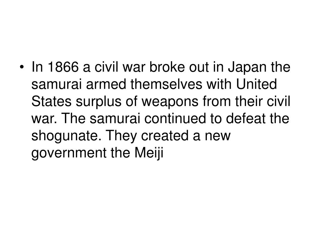 In 1866 a civil war broke out in Japan the samurai armed themselves with United States surplus of weapons from their civil war. The samurai continued to defeat the shogunate. They created a new government the Meiji