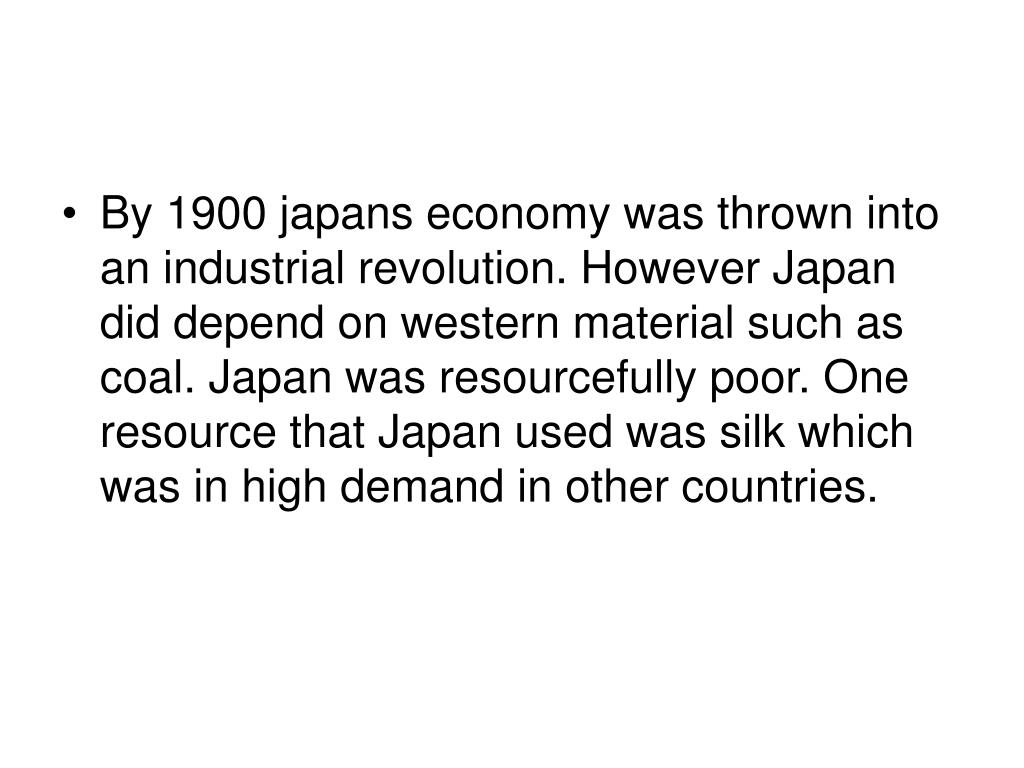By 1900 japans economy was thrown into an industrial revolution. However Japan did depend on western material such as coal. Japan was resourcefully poor. One resource that Japan used was silk which was in high demand in other countries.