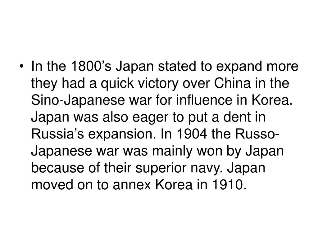 In the 1800's Japan stated to expand more they had a quick victory over China in the Sino-Japanese war for influence in Korea. Japan was also eager to put a dent in Russia's expansion. In 1904 the Russo- Japanese war was mainly won by Japan because of their superior navy. Japan moved on to annex Korea in 1910.