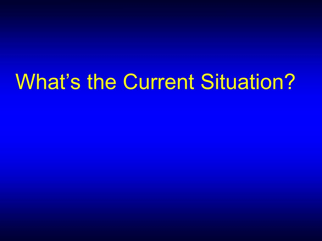 What's the Current Situation?