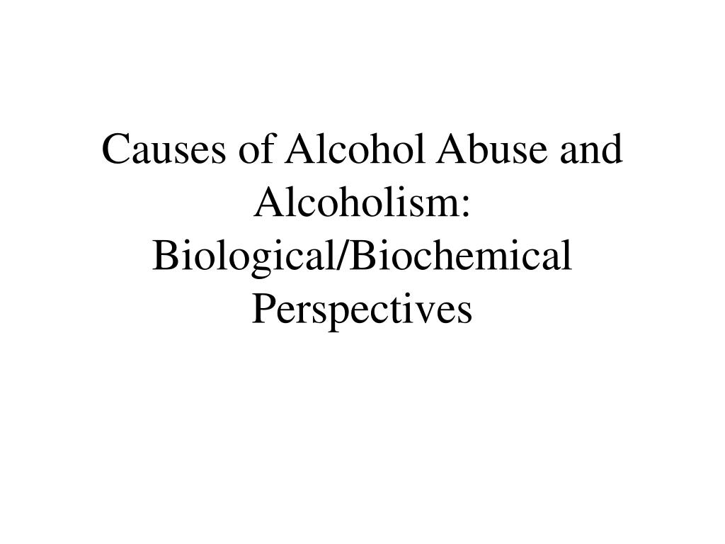 causes of alcohol abuse and alcoholism biological biochemical perspectives l.