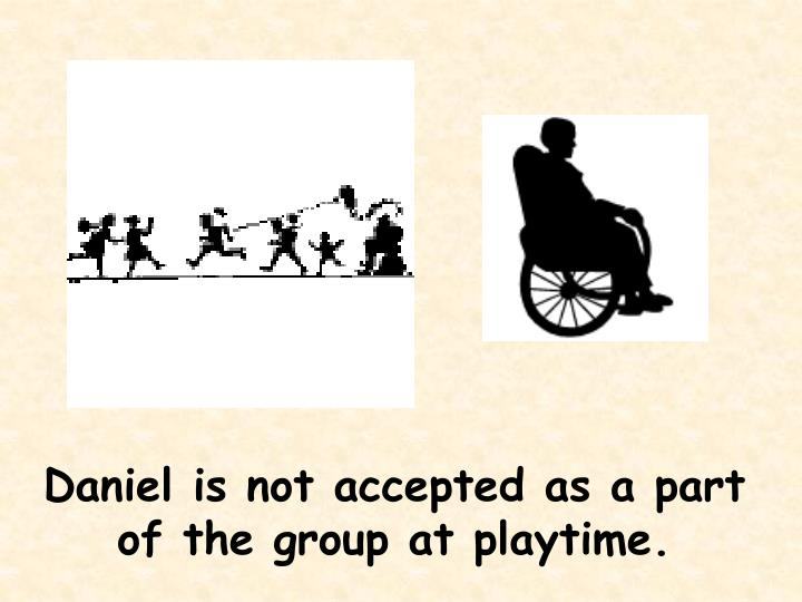 Daniel is not accepted as a part of the group at playtime.