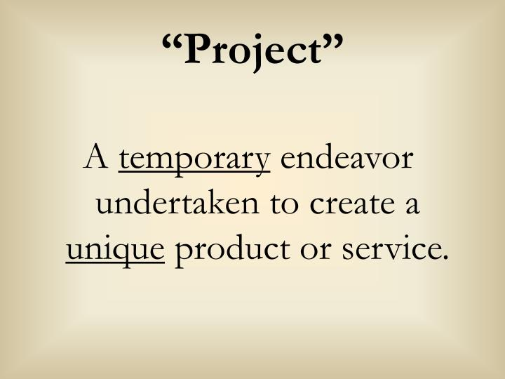 a is a temporary endeavor undertaken to create a unique product service or All projects are temporary and undertaken to create a product, service, or result that is unique in an organization, project management can be used to make step changes to take advantage of new technologies or make significant improvements in effectiveness or efficiency.