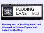 the shop was in pudding lane and belonged to thomas faynor who baked for the king