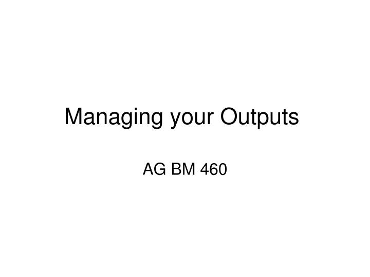 Managing your outputs