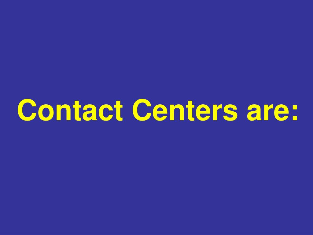 Contact Centers are: