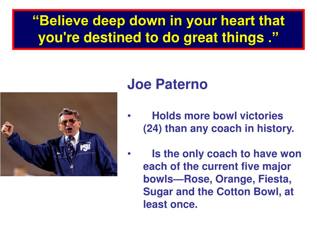 """""""Believe deep down in your heart that you're destined to do great things"""