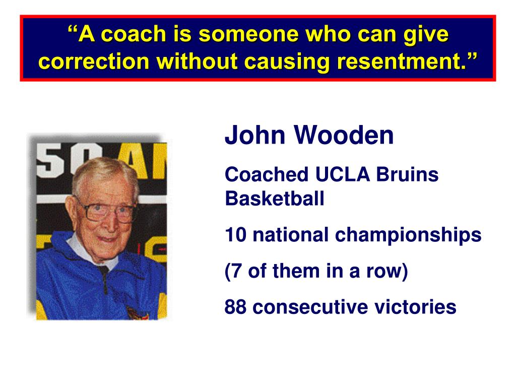 """""""A coach is someone who can give correction without causing resentment."""""""