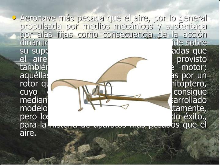 Aeronavemáspesada que el aire, por lo general propulsada por medios mecánicos y sustentada por...