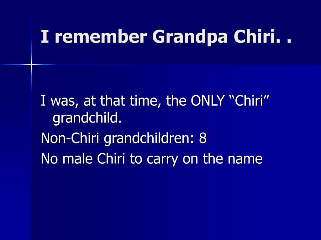 I remember Grandpa Chiri. .