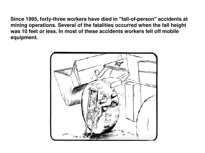 """Since 1995, forty-three workers have died in """"fall-of-person"""" accidents at mining operations. Several of the fatalities occurred when the fall height was 10 feet or less. In most of these accidents workers fell off mobile equipment."""