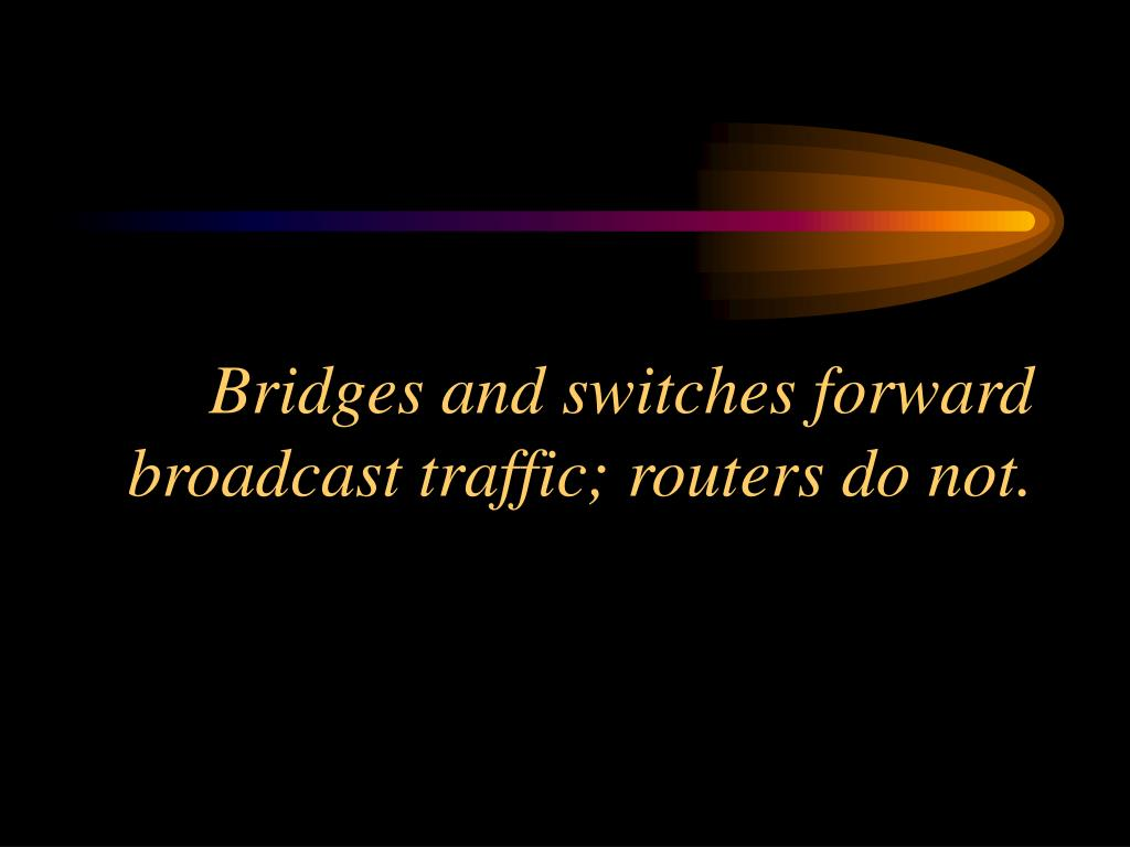 Bridges and switches forward broadcast traffic; routers do not.