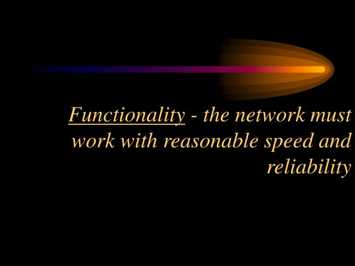 Functionality the network must work with reasonable speed and reliability