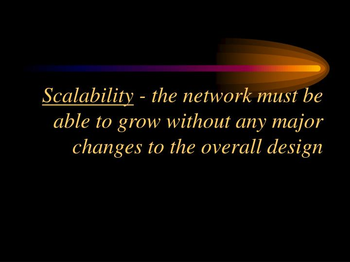 Scalability the network must be able to grow without any major changes to the overall design