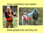 enjoy amphibians and reptiles
