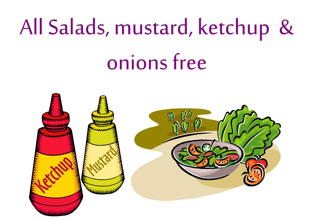 All Salads, mustard, ketchup  & onions free