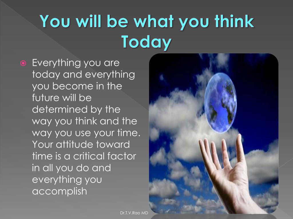 You will be what you think Today