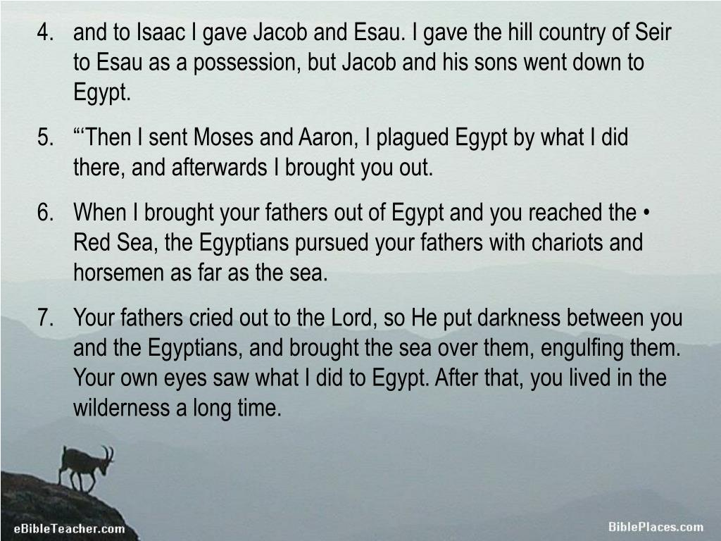 and to Isaac I gave Jacob and Esau. I gave the hill country of Seir to Esau as a possession, but Jacob and his sons went down to Egypt.