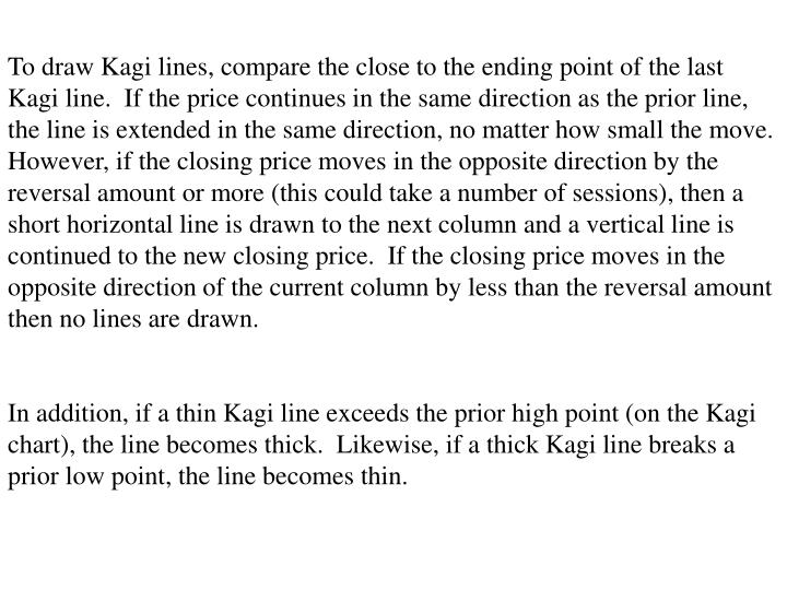 To draw Kagi lines, compare the close to the ending point of the last Kagi line.  If the price continues in the same direction as the prior line, the line is extended in the same direction, no matter how small the move.  However, if the closing price moves in the opposite direction by the reversal amount or more (this could take a number of sessions), then a short horizontal line is drawn to the next column and a vertical line is continued to the new closing price.  If the closing price moves in the opposite direction of the current column by less than the reversal amount then no lines are drawn.