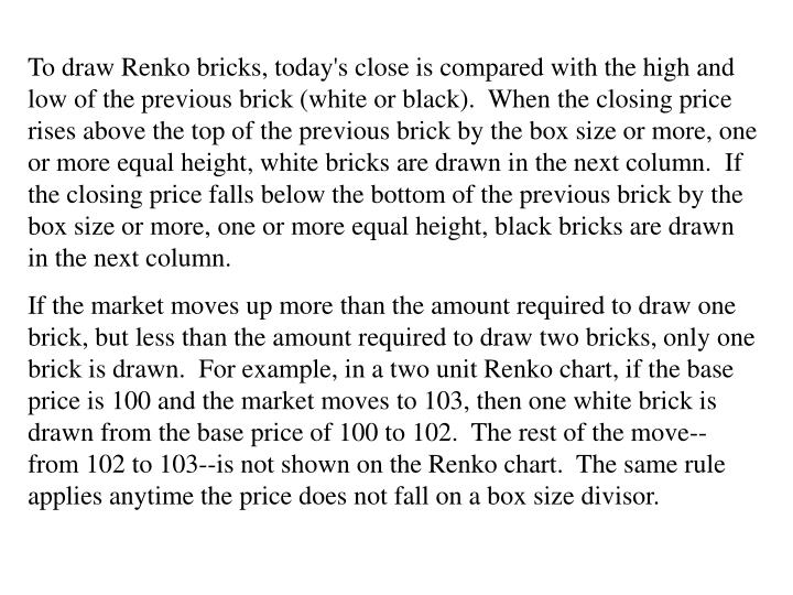 To draw Renko bricks, today's close is compared with the high and low of the previous brick (white or black).  When the closing price rises above the top of the previous brick by the box size or more, one or more equal height, white bricks are drawn in the next column.  If the closing price falls below the bottom of the previous brick by the box size or more, one or more equal height, black bricks are drawn in the next column.