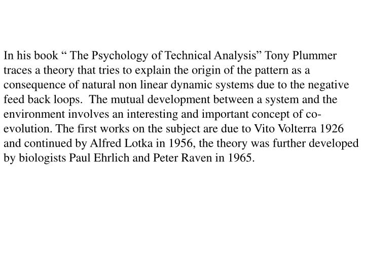 """In his book """" The Psychology of Technical Analysis"""" Tony Plummer traces a theory that tries to explain the origin of the pattern as a consequence of natural non linear dynamic systems due to the negative feed back loops.  The mutual development between a system and the environment involves an interesting and important concept of co-evolution. The first works on the subject are due to Vito Volterra 1926 and continued by Alfred Lotka in 1956, the theory was further developed by biologists Paul Ehrlich and Peter Raven in 1965."""