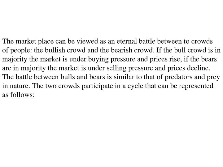 The market place can be viewed as an eternal battle between to crowds of people: the bullish crowd and the bearish crowd. If the bull crowd is in majority the market is under buying pressure and prices rise, if the bears are in majority the market is under selling pressure and prices decline. The battle between bulls and bears is similar to that of predators and prey in nature. The two crowds participate in a cycle that can be represented as follows:
