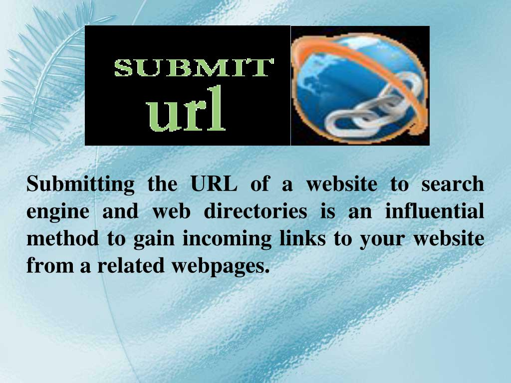 Submitting the URL of a website to search engine and web directories is an influential method to gain incoming links to your website from a related webpages.