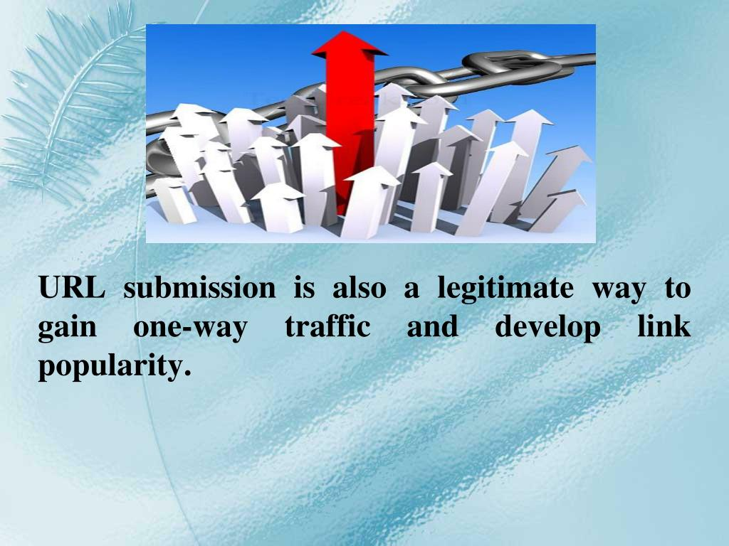 URL submission is also a legitimate way to gain one-way traffic and develop link popularity.