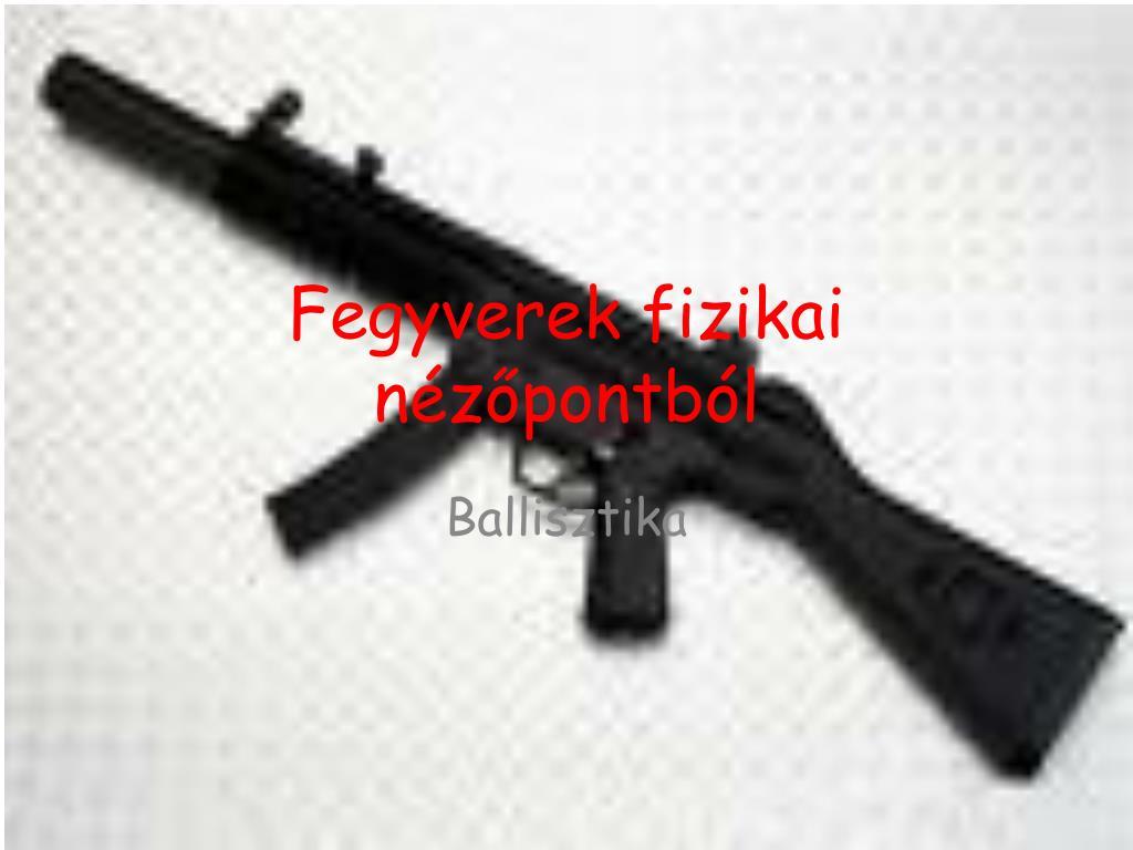 fegyverek fizikai n z pontb l l.