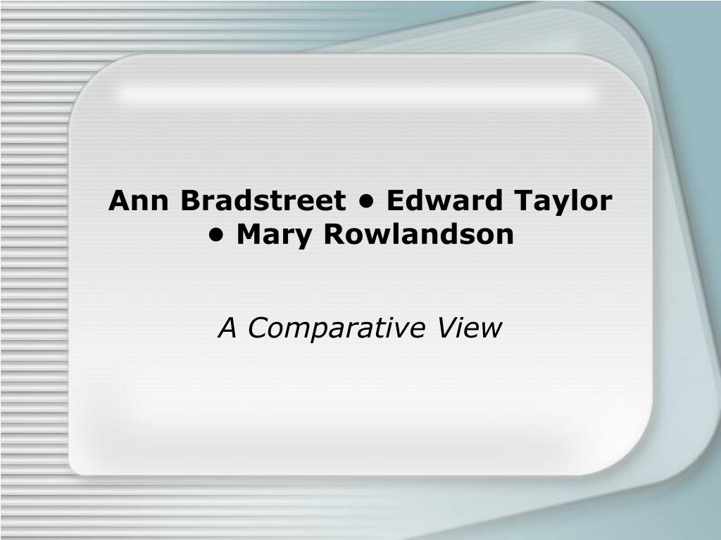 anne bradstreet edward taylor essays The puritan poet and poetess early american history is defined by the literary works of puritan writers anne bradstreet and edward taylor both bradstreet.