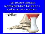 i am not sure about that mythological dude but mine is a tendon and not a weakness