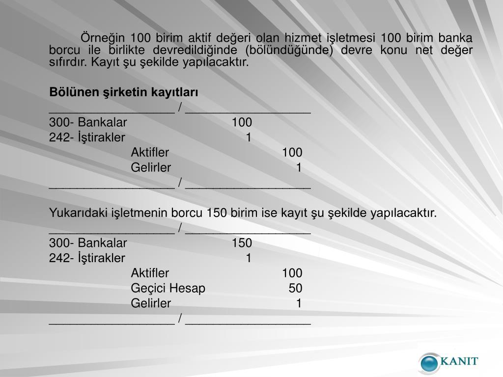 Örneğin 100 birim aktif değeri olan hizmet işletmesi 100 birim banka borcu ile birlikte devredildiğinde (bölündüğünde) devre konu net değer sıfırdır. Kayıt şu şekilde yapılacaktır.