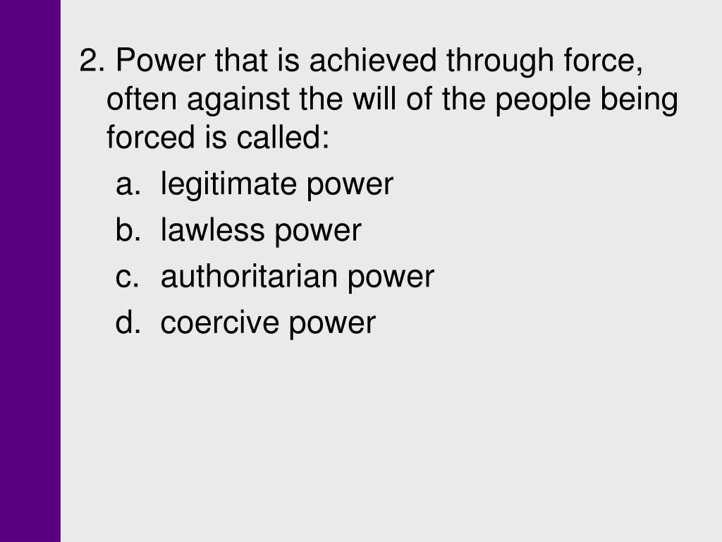 2. Power that is achieved through force, often against the will of the people being forced is called: