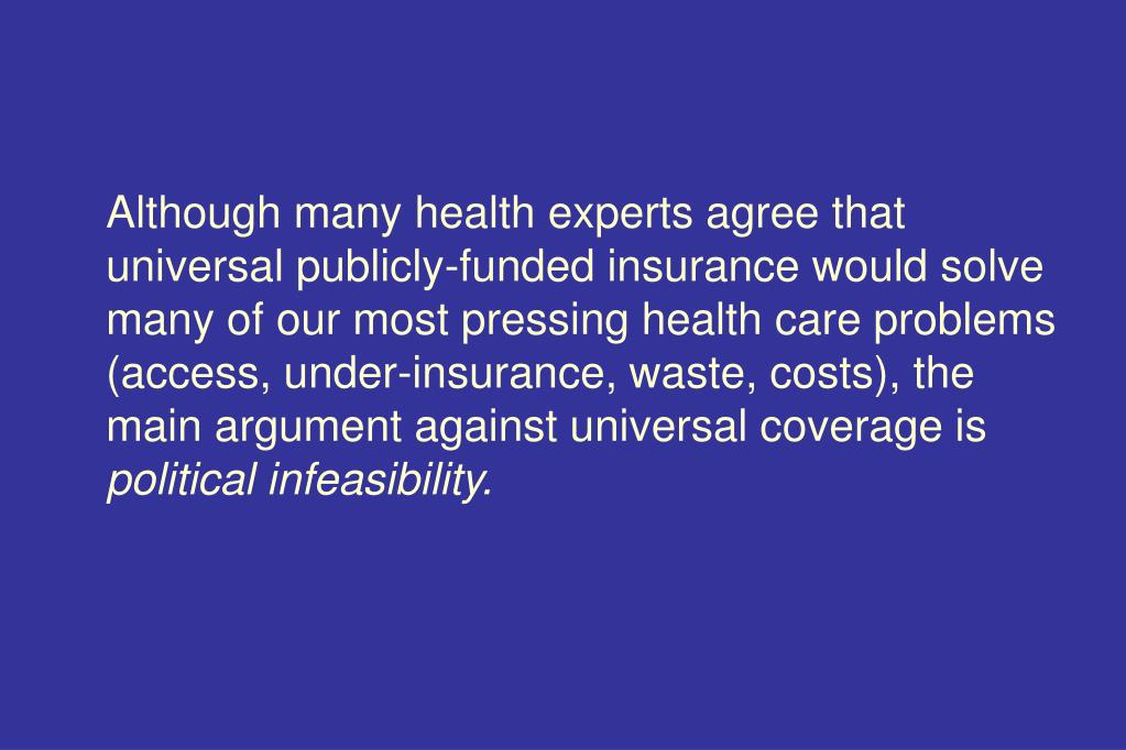 Although many health experts agree that  universal publicly-funded insurance would solve many of our most pressing health care problems (access, under-insurance, waste, costs), the main argument against universal coverage is