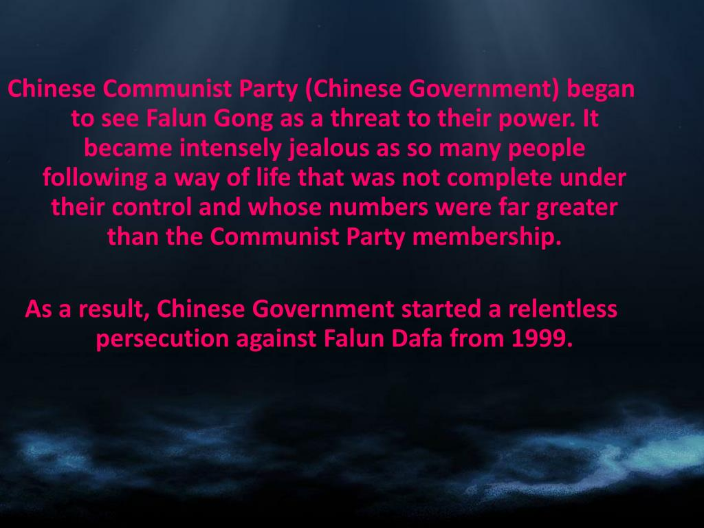 Chinese Communist Party (Chinese Government) began to see Falun Gong as a threat to their power. It became intensely jealous as so many people following a way of life that was not complete under their control and whose numbers were far greater than the Communist Party membership.