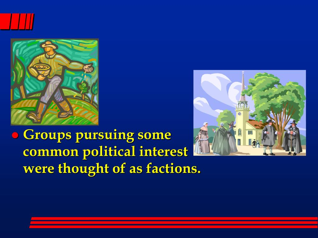 Groups pursuing some common political interest were thought of as factions.