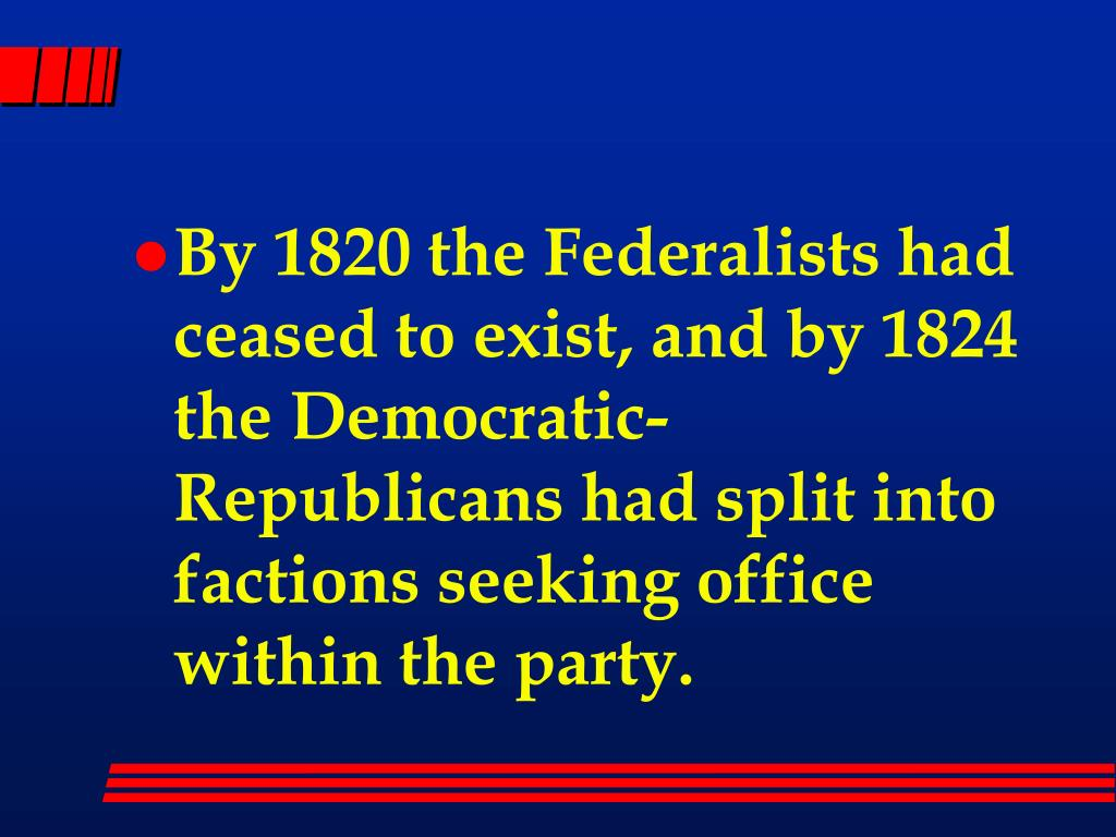 By 1820 the Federalists had ceased to exist, and by 1824 the Democratic-Republicans had split into factions seeking office within the party.