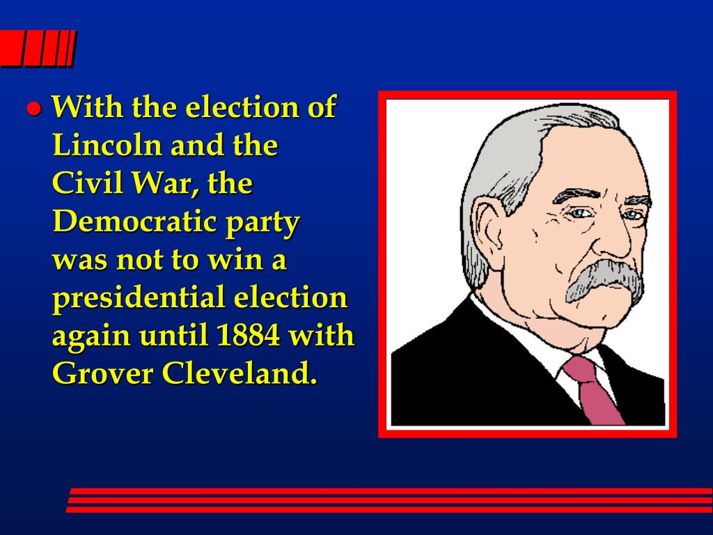 With the election of Lincoln and the Civil War, the Democratic party was not to win a  presidential election again until 1884 with Grover Cleveland.