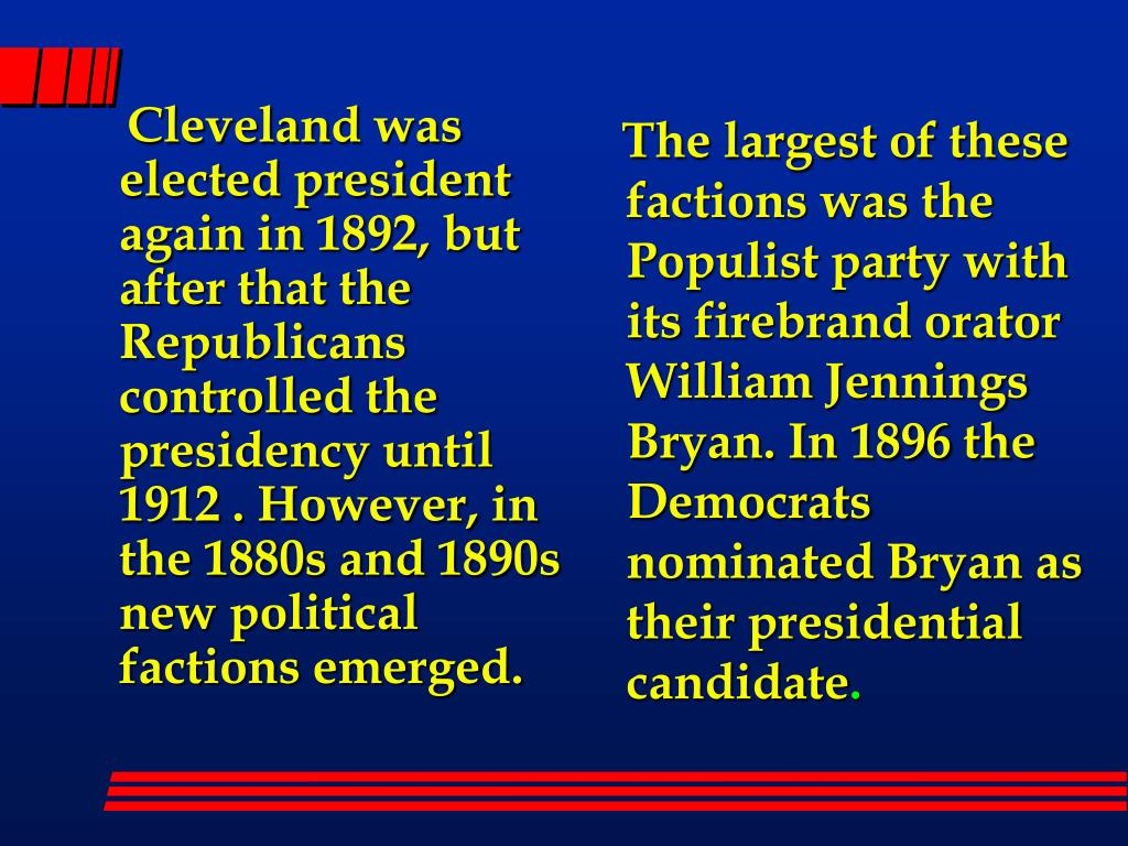 Cleveland was elected president again in 1892, but after that the Republicans controlled the presidency until 1912 . However, in the 1880s and 1890s new political factions emerged.