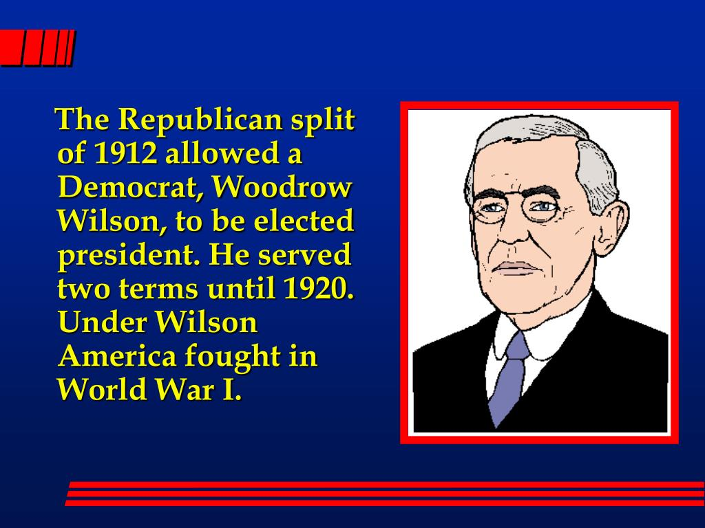 The Republican split of 1912 allowed a Democrat, Woodrow Wilson, to be elected president. He served two terms until 1920. Under Wilson America fought in World War I.