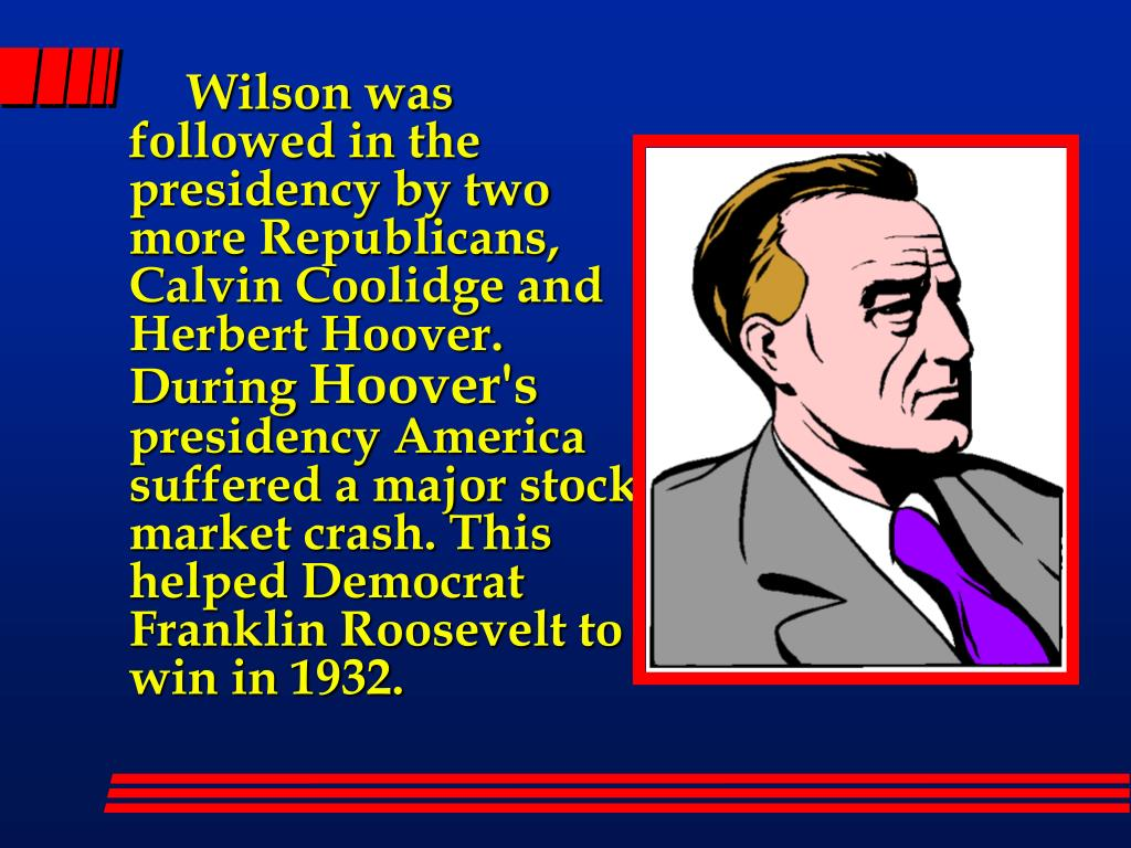 Wilson was followed in the presidency by two more Republicans, Calvin Coolidge and Herbert Hoover. During