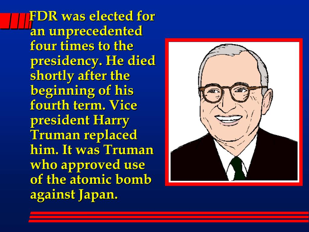 FDR was elected for an unprecedented four times to the presidency. He died shortly after the beginning of his fourth term. Vice president Harry Truman replaced him. It was Truman who approved use of the atomic bomb against Japan.