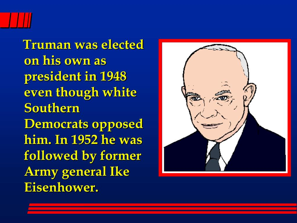 Truman was elected on his own as president in 1948 even though white Southern Democrats opposed him. In 1952 he was followed by former Army general Ike Eisenhower.