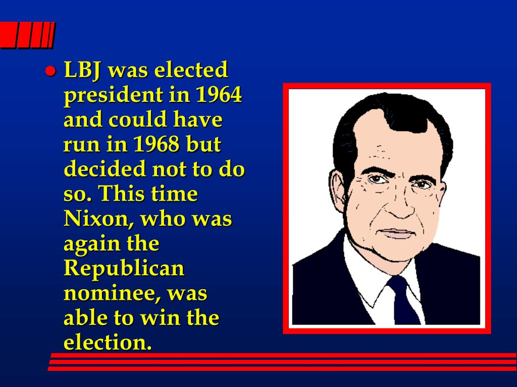 LBJ was elected president in 1964 and could have run in 1968 but decided not to do so. This time Nixon, who was again the Republican nominee, was able to win the election.