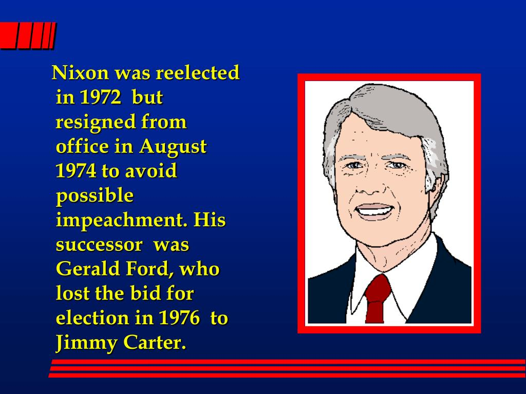 Nixon was reelected in 1972  but resigned from office in August 1974 to avoid possible impeachment. His successor  was Gerald Ford, who lost the bid for election in 1976  to Jimmy Carter.