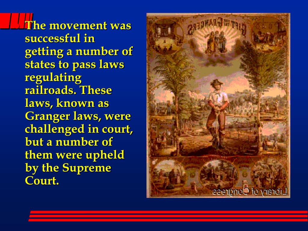 The movement was successful in getting a number of states to pass laws regulating railroads. These laws, known as Granger laws, were challenged in court, but a number of them were upheld by the Supreme Court.