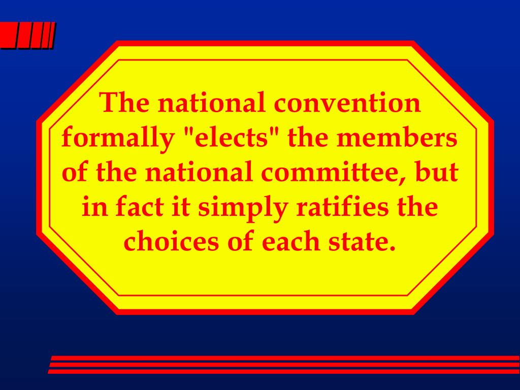 """The national convention formally """"elects"""" the members of the national committee, but in fact it simply ratifies the choices of each state."""